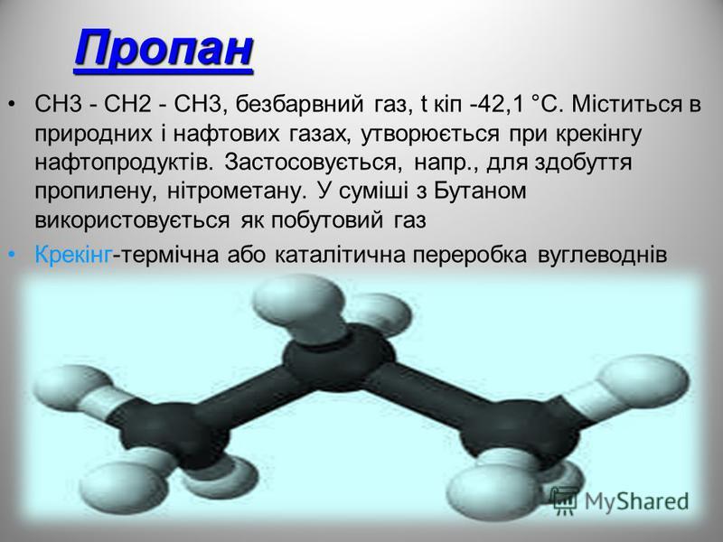 Пропан СН3 - СН2 - СН3, безбарвний газ, t кіп -42,1 °С. Міститься в природних і нафтових газах, утворюється при крекінгу нафтопродуктів. Застосовується, напр., для здобуття пропилену, нітрометану. У суміші з Бутаном використовується як побутовий газ