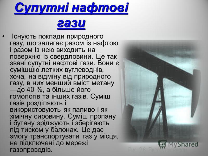 Супутні нафтові гази Існують поклади природного газу, що залягає разом із нафтою і разом із нею виходить на поверхню із свердловини. Це так звані супутні нафтові гази. Вони є сумішшю летких вуглеводнів, хоча, на відміну від природного газу, в них мен