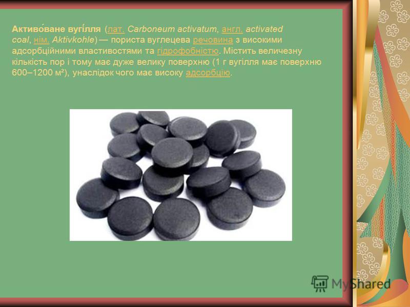 Активо́ване вугі́лля (лат. Carboneum activatum, англ. activated coal, нім. Aktivkohle) пориста вуглецева речовина з високими адсорбційними властивостями та гідрофобністю. Містить величезну кількість пор і тому має дуже велику поверхню (1 г вугілля ма