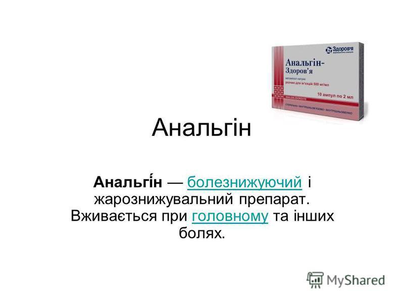 Анальгін Анальгі́н болезнижуючий і жарознижувальний препарат. Вживається при головному та інших болях.болезнижуючийголовному