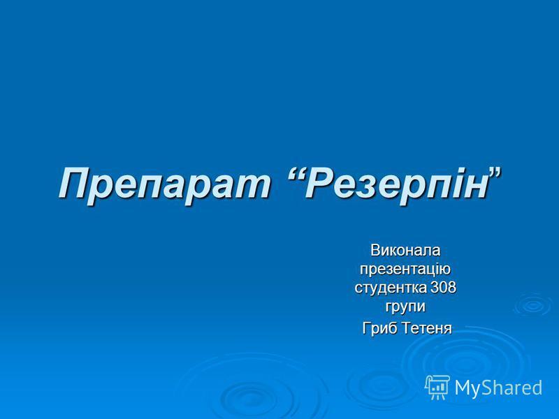 Препарат Резерпін Виконала презентацію студентка 308 групи Гриб Тетеня Гриб Тетеня