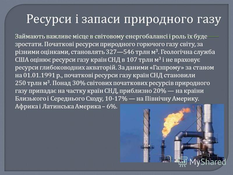 Ресурси і запаси природного газу Займають важливе місце в світовому енергобалансі і роль їх буде зростати. Початкові ресурси природного горючого газу світу, за різними оцінками, становлять 327546 трлн м 3. Геологічна служба США оцінює ресурси газу кр