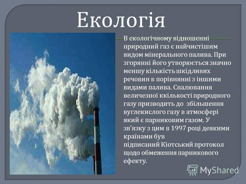 Екологія В екологічному відношенні природний газ є найчистішим видом мінерального палива. При згорянні його утворюється значно меншу кількість шкідливих речовин в порівнянні з іншими видами палива. Спалювання величезної ккількості природного газу при