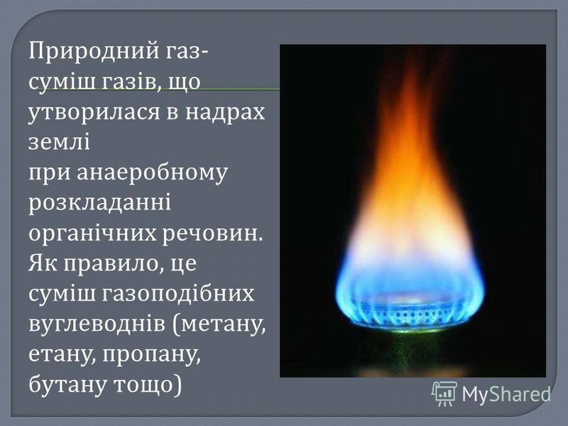 Природний газ- суміш газів, що утворилася в надрах землі при анаеробному розкладанні органічних речовин. Як правило, це суміш газоподібних вуглеводнів (метану, етану, пропану, бутану тощо)