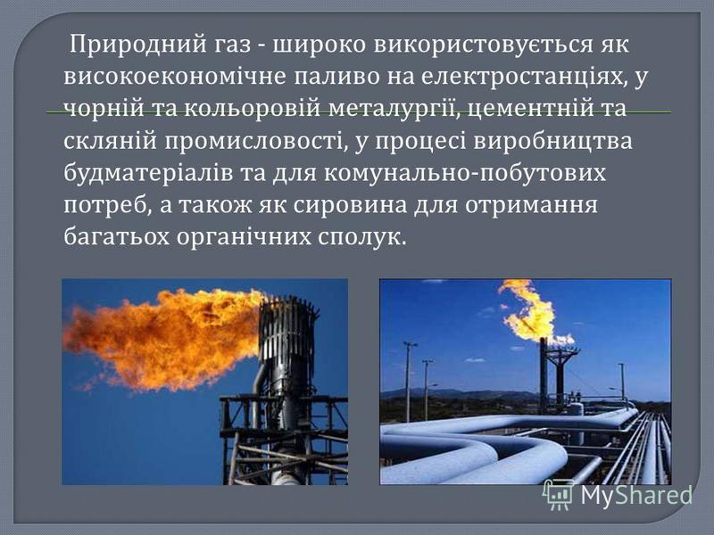 Природний газ - широко використовується як високоекономічне паливо на електростанціях, у чорній та кольоровій металургії, цементній та скляній промисловості, у процесі виробництва будматеріалів та для комунально-побутових потреб, а також як сировина