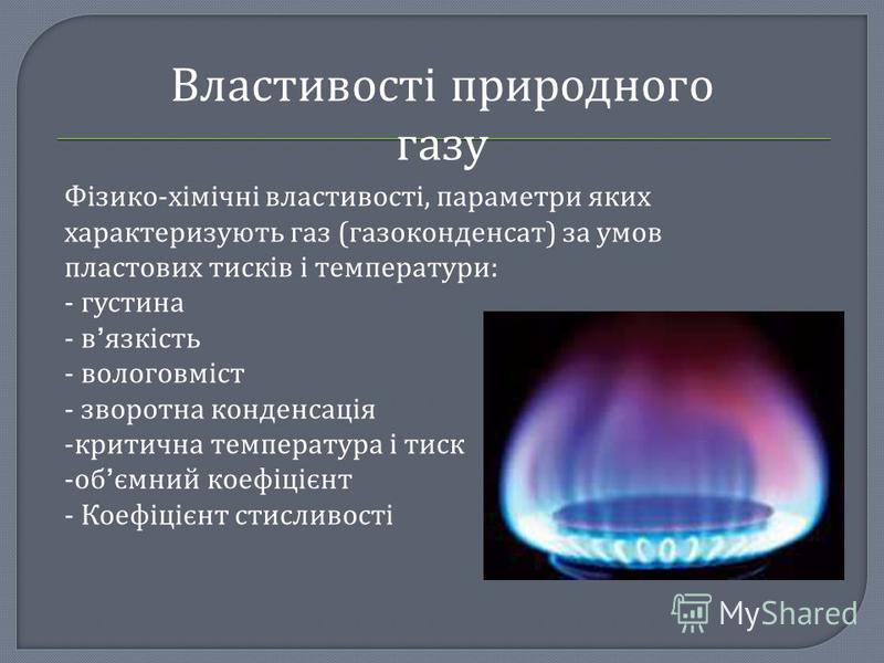 Властивості природного газу Фізико-хімічні властивості, параметри яких характеризують газ (газоконденсат) за умов пластових тисків і температури: - густина - в язкість - вологовміст - зворотна конденсація -критична температура і тиск -об ємний коефіц