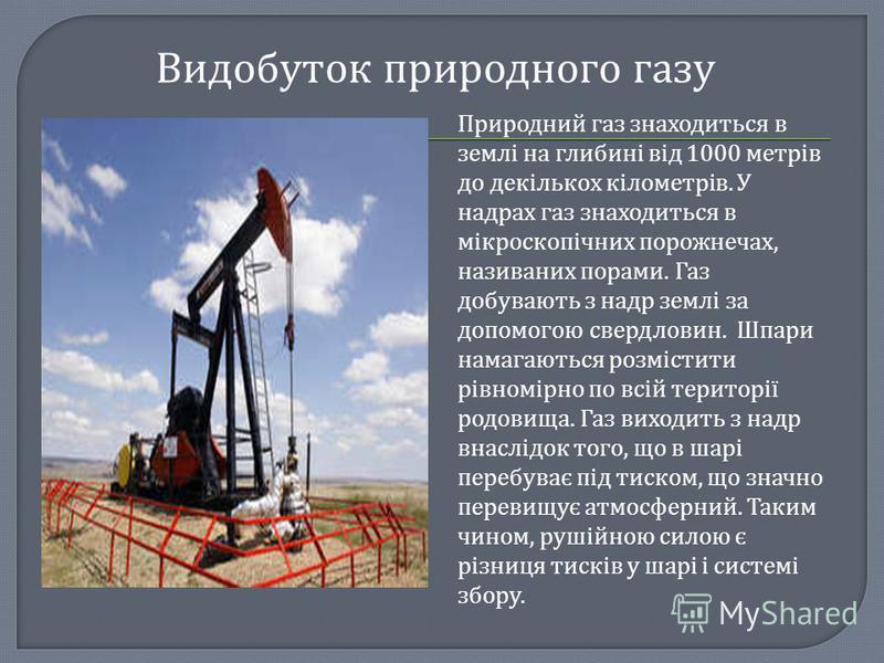 Видобуток природного газу Природний газ знаходиться в землі на глибині від 1000 метрів до декількох кілометрів. У надрах газ знаходиться в мікроскопічних порожнечах, називаних порами. Газ добувають з надр землі за допомогою свердловин. Шпари намагают