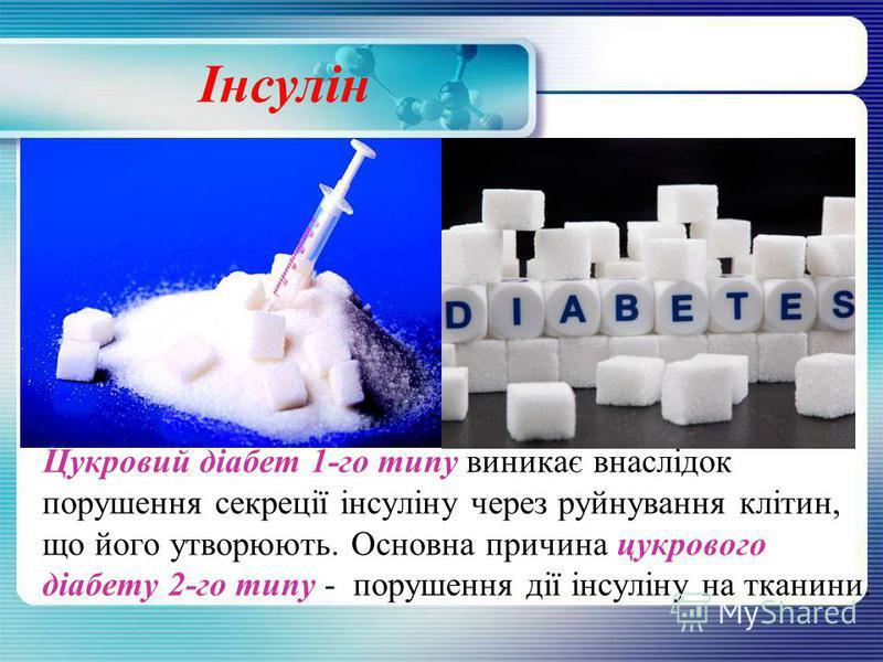 Інсулін Цукровий діабет 1-го типу виникає внаслідок порушення секреції інсуліну через руйнування клітин, що його утворюють. Основна причина цукрового діабету 2-го типу - порушення дії інсуліну на тканини.