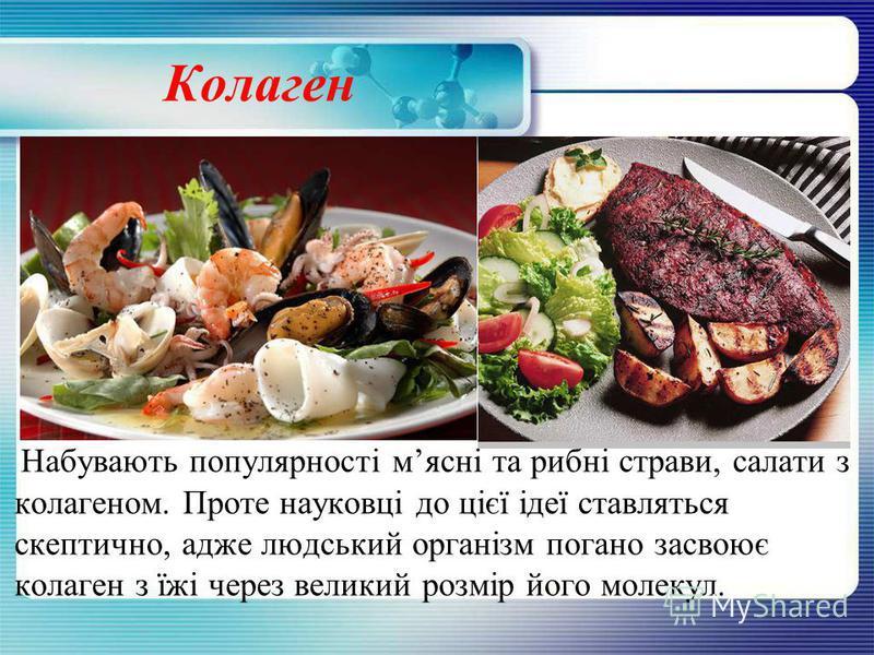 Колаген Набувають популярності мясні та рибні страви, салати з колагеном. Проте науковці до цієї ідеї ставляться скептично, адже людський організм погано засвоює колаген з їжі через великий розмір його молекул.