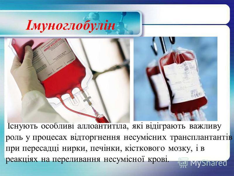 Імуноглобулін Існують особливі аллоантитіла, які відіграють важливу роль у процесах відторгнення несумісних трансплантантів при пересадці нирки, печінки, кісткового мозку, і в реакціях на переливання несумісної крові.