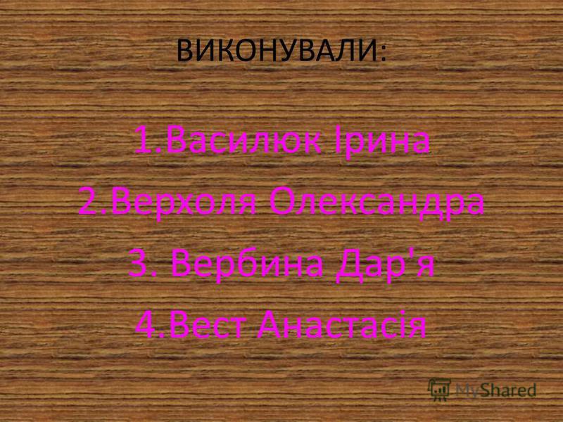 ВИКОНУВАЛИ: 1.Василюк Ірина 2.Верхоля Олександра 3. Вербина Дар'я 4.Вест Анастасія