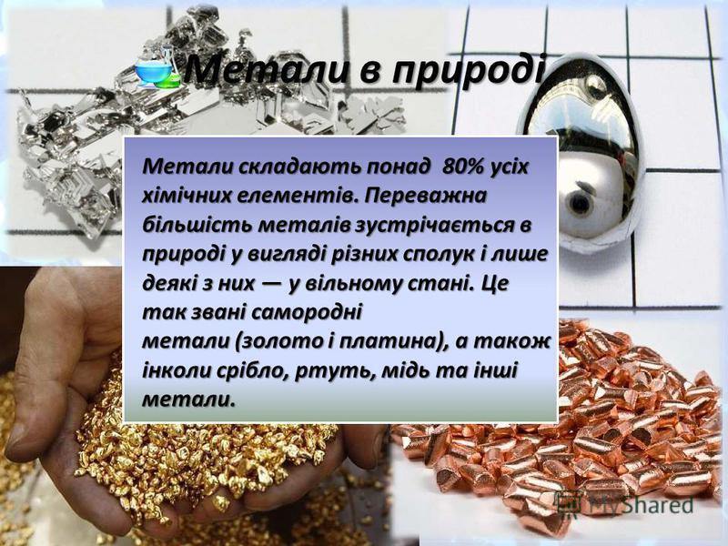 Метали в природі Метали складають понад 80% усіх хімічних елементів. Переважна більшість металів зустрічається в природі у вигляді різних сполук і лише деякі з них у вільному стані. Це так звані самородні метали (золото і платина), а також інколи срі