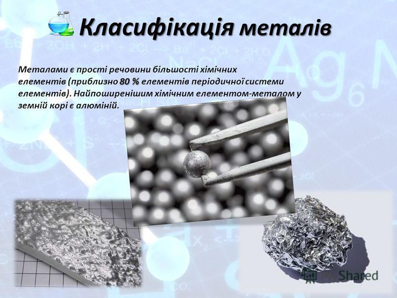 Класифікація металів Шаблоны презентаций 80 % Металами є прості речовини більшості хімічних елементів (приблизно 80 % елементів періодичної системи елементів). Найпоширенішим хімічним елементом-металом у земній корі є алюміній.