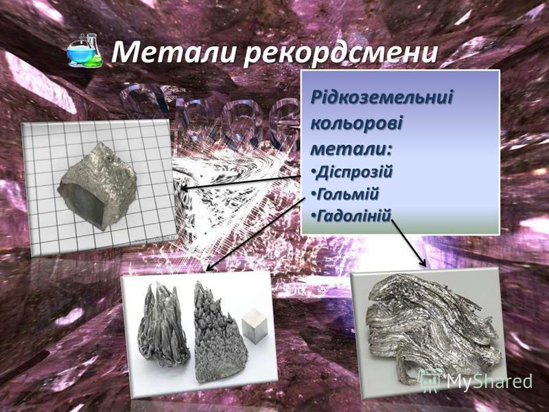 Метали рекордсмени Рідкоземельниі кольорові метали: Діспрозій Діспрозій Гольмій Гольмій Гадоліній Гадоліній