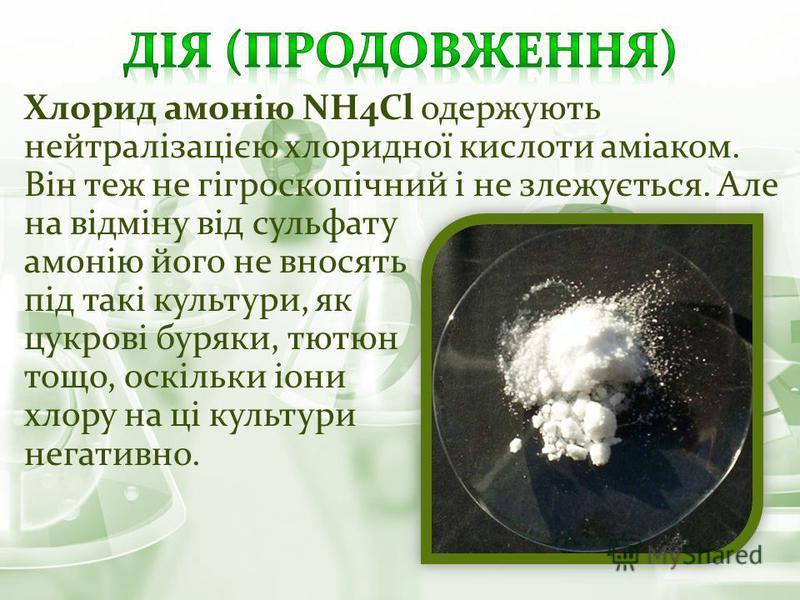 Хлорид амонію NH4Cl одержують нейтралізацією хлоридної кислоти аміаком. Він теж не гігроскопічний і не злежується. Але на відміну від сульфату амонію його не вносять під такі культури, як цукрові буряки, тютюн тощо, оскільки іони хлору на ці культури