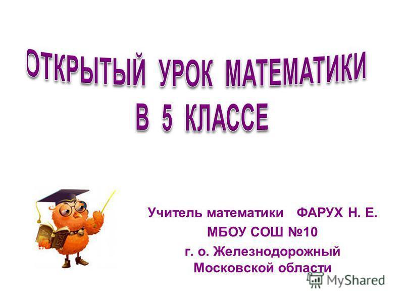 Учитель математики ФАРУХ Н. Е. МБОУ СОШ 10 г. о. Железнодорожный Московской области