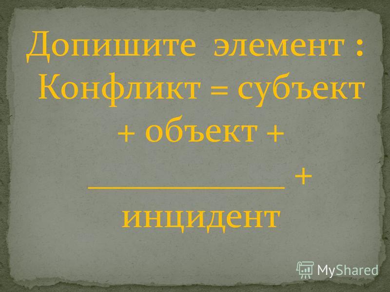 Допишите элемент : Конфликт = субъект + объект + ___________ + инцидент