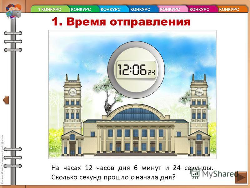 1. Время отправления На часах 12 часов дня 6 минут и 24 секунды. Сколько секунд прошло с начала дня? 7 КОНКУРС 7 КОНКУРС 7 КОНКУРС 7 КОНКУРС 6 КОНКУРС 6 КОНКУРС 6 КОНКУРС 6 КОНКУРС 5 КОНКУРС 5 КОНКУРС 5 КОНКУРС 5 КОНКУРС 4 КОНКУРС 4 КОНКУРС 4 КОНКУРС