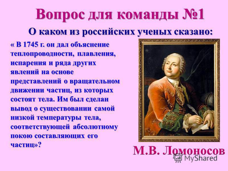 О каком из российских ученых сказано: « В 1745 г. он дал объяснение теплопроводности, плавления, испарения и ряда других явлений на основе представлений о вращательном движении частиц, из которых состоят тела. Им был сделан вывод о существовании само