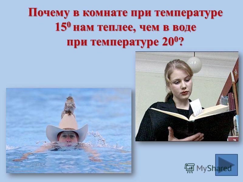 Почему в комнате при температуре 15 0 нам теплее, чем в воде при температуре 20 0 ?