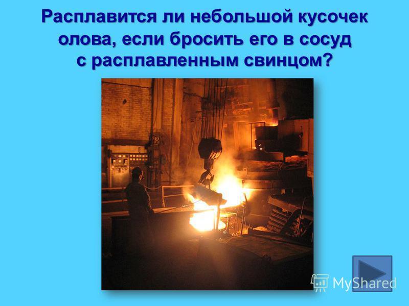 Расплавится ли небольшой кусочек олова, если бросить его в сосуд с расплавленным свинцом?