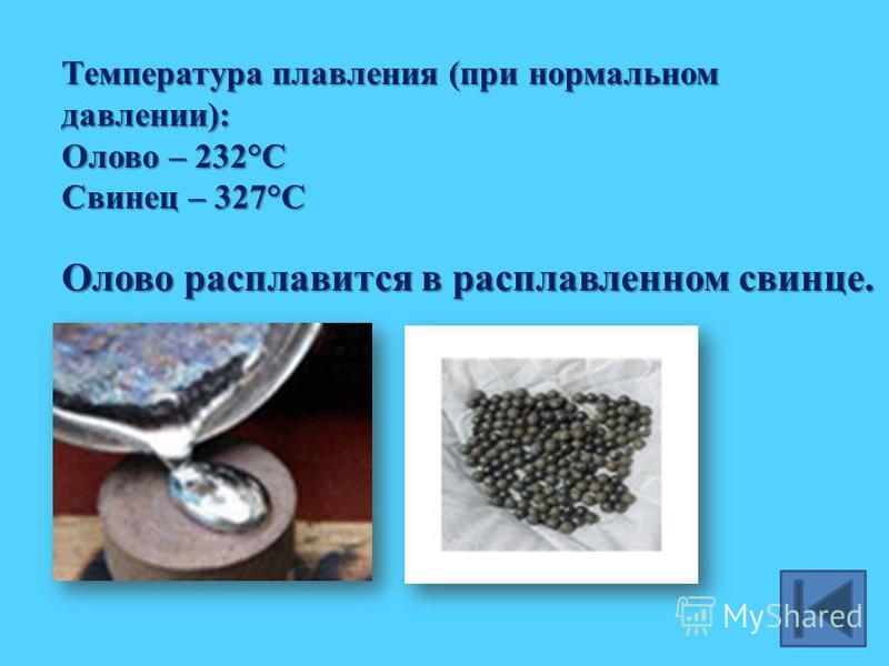 Температура плавления (при нормальном давлении): Олово – 232°С Свинец – 327°С Олово расплавится в расплавленном свинце.