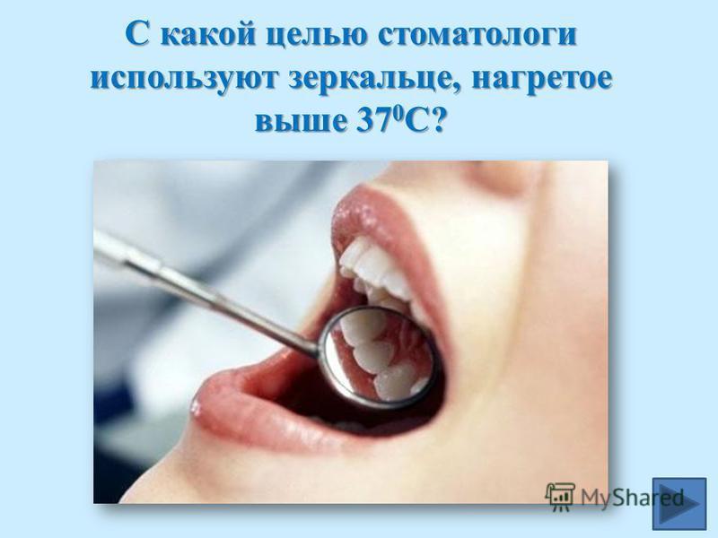 С какой целью стоматологи используют зеркальце, нагретое выше 37 0 С?
