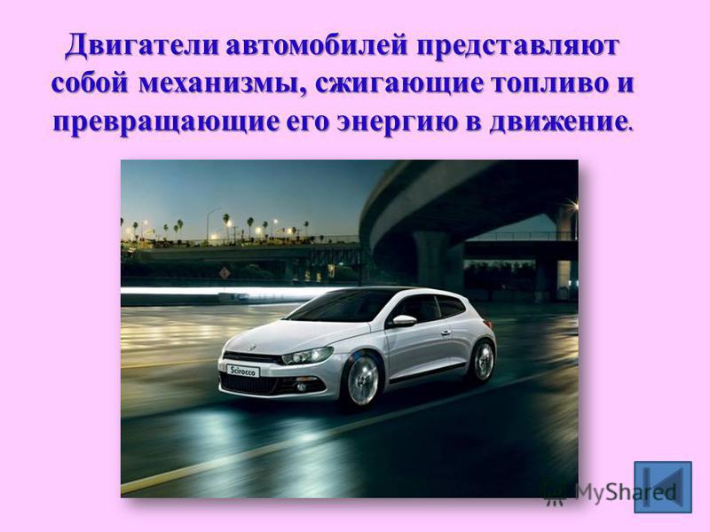 Двигатели автомобилей представляют собой механизмы, сжигающие топливо и превращающие его энергию в движение.