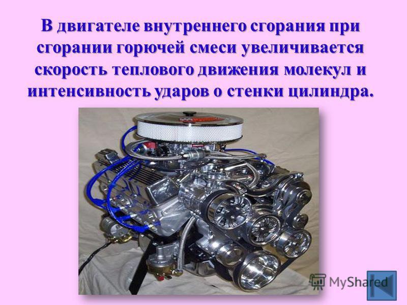 В двигателе внутреннего сгорания при сгорании горючей смеси увеличивается скорость теплового движения молекул и интенсивность ударов о стенки цилиндра.
