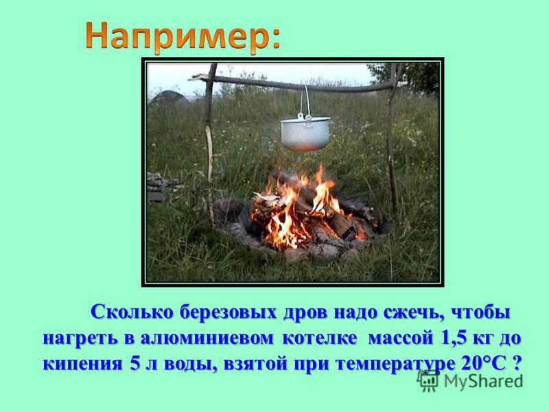 Сколько березовых дров надо сжечь, чтобы нагреть в алюминиевом котелке массой 1,5 кг до кипения 5 л воды, взятой при температуре 20°С ? Сколько березовых дров надо сжечь, чтобы нагреть в алюминиевом котелке массой 1,5 кг до кипения 5 л воды, взятой п