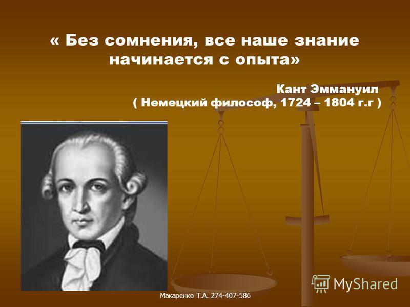 « Без сомнения, все наше знание начинается с опыта» Кант Эммануил ( Немецкий философ, 1724 – 1804 г.г ) Макаренко Т.А. 274-407-586
