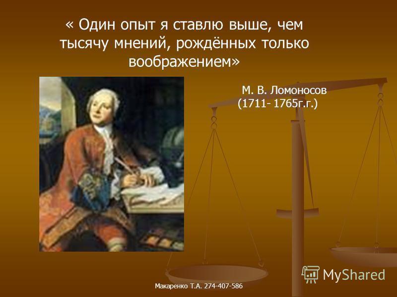 « Один опыт я ставлю выше, чем тысячу мнений, рождённых только воображением» М. В. Ломоносов (1711- 1765 г.г.) Макаренко Т.А. 274-407-586