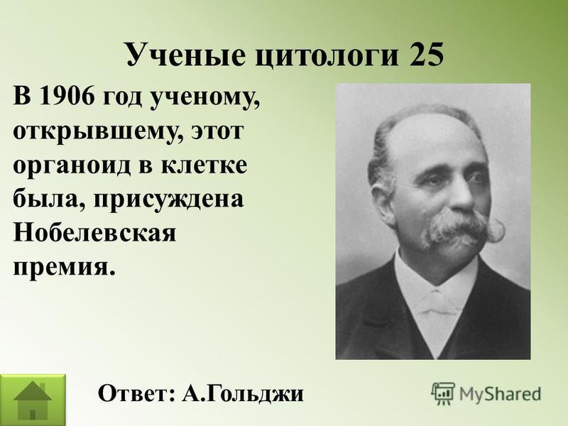Ученые цитологи 25 В 1906 год ученому, открывшему, этот органоид в клетке была, присуждена Нобелевская премия. Ответ: А.Гольджи