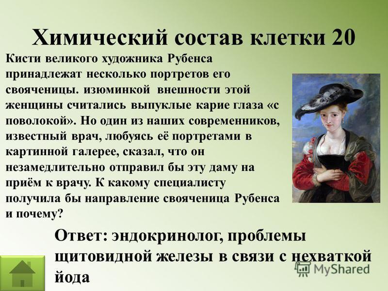 Химический состав клетки 20 Кисти великого художника Рубенса принадлежат несколько портретов его свояченицы. изюминкой внешности этой женщины считались выпуклые карие глаза «с поволокой». Но один из наших современников, известный врач, любуясь её пор