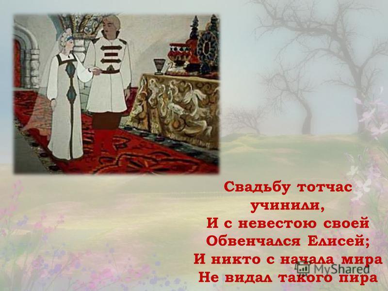 Свадьбу тотчас учинили, И с невестою своей Обвенчался Елисей; И никто с начала мира Не видал такого пира