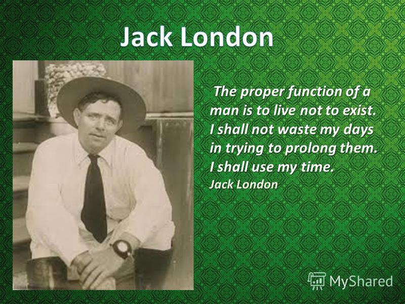 The proper function of a man is to live not to exist. I shall not waste my days in trying to prolong them. I shall use my time. Jack London