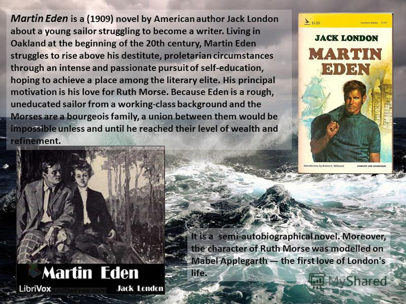 Martin Eden is a (1909) novel by American author Jack London about a young sailor struggling to become a writer. Living in Oakland at the beginning of the 20th century, Martin Eden struggles to rise above his destitute, proletarian circumstances thro