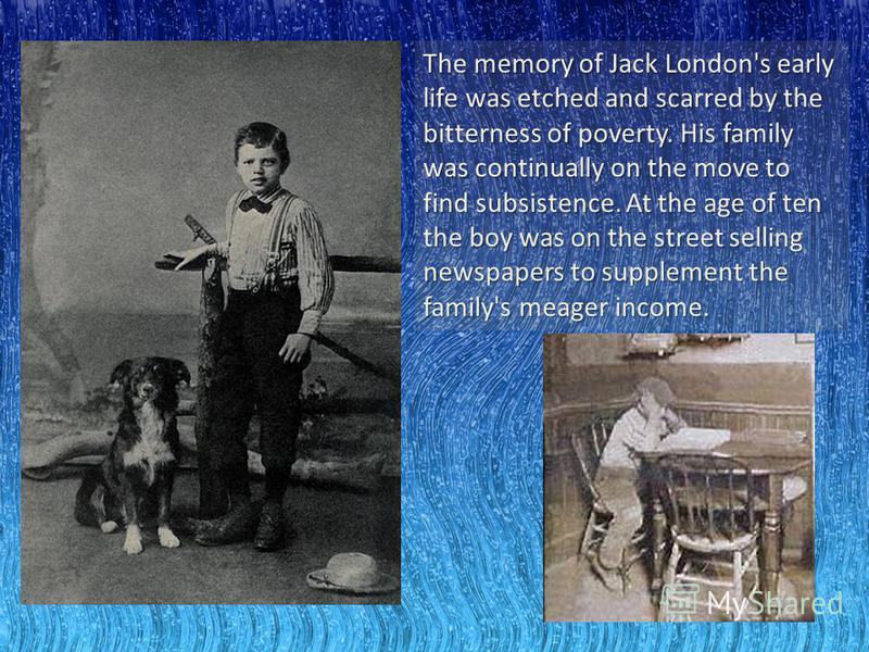 The memory of Jack London's early life was etched and scarred by the bitterness of poverty. His family was continually on the move to find subsistence. At the age of ten the boy was on the street selling newspapers to supplement the family's meager i