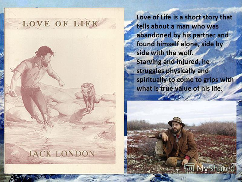 Love of Life is a short story that tells about a man who was abandoned by his partner and found himself alone, side by side with the wolf. Starving and injured, he struggles physically and spiritually to come to grips with what is true value of his l