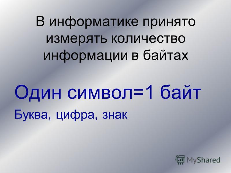 В информатике принято измерять количество информации в байтах Один символ=1 байт Буква, цифра, знак
