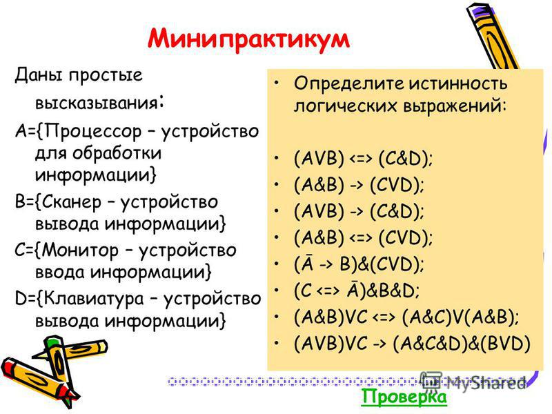 Минипрактикум Даны простые высказывания : A={Процессор – устройство для обработки информации} B={Сканер – устройство вывода информации} C={Монитор – устройство ввода информации} D={Клавиатура – устройство вывода информации} Определите истинность логи