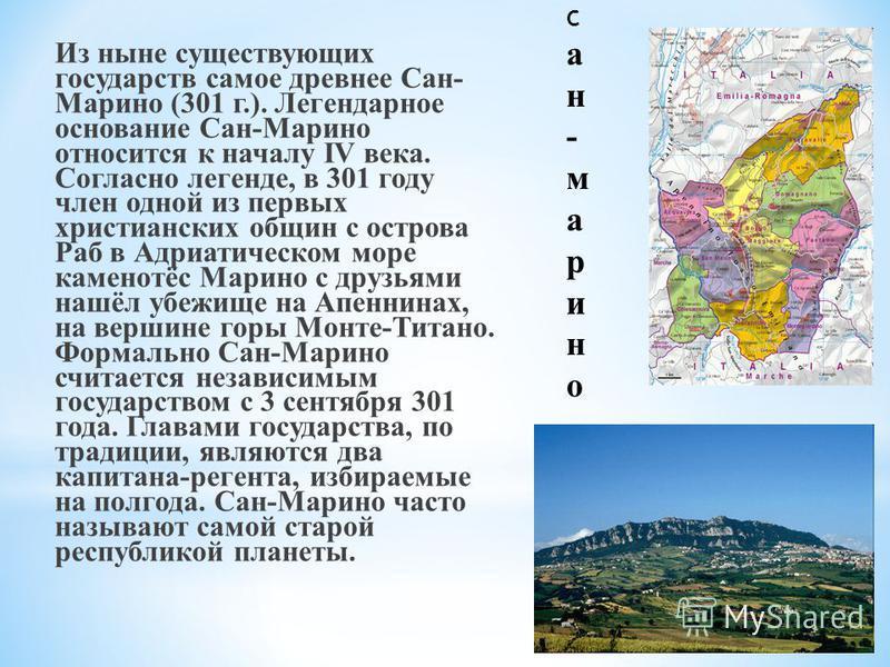 Из ныне существующих государств самое древнее Сан- Марино (301 г.). Легендарное основание Сан-Марино относится к началу IV века. Согласно легенде, в 301 году член одной из первых христианских общин с острова Раб в Адриатическом море каменотёс Марино