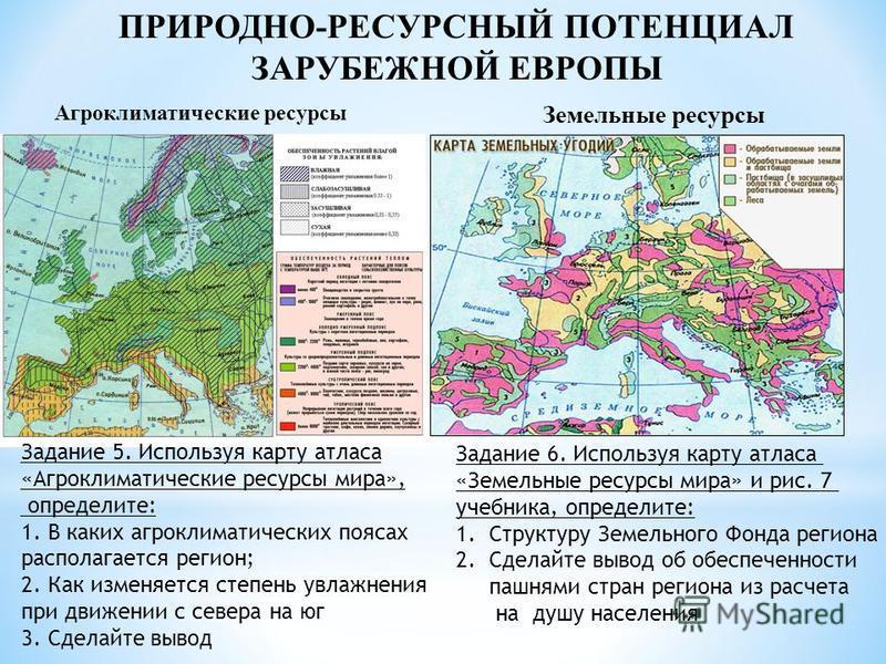 ПРИРОДНО-РЕСУРСНЫЙ ПОТЕНЦИАЛ ЗАРУБЕЖНОЙ ЕВРОПЫ Агроклиматические ресурсы Земельные ресурсы Задание 5. Используя карту атласа «Агроклиматические ресурсы мира», оопределите: 1. В каких агроклиматических поясах располагается регион; 2. Как изменяется ст