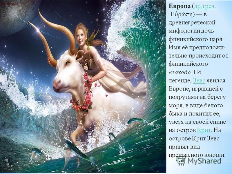 Евро́па (др.греч.др.греч. Ε ρώπη) в древнегреческой мифологии дочь финикийского царя. Имя её предположительно происходит от финикийского «заход». По легенде, Зевс явился Европе, игравшей с подругами на берегу моря, в виде белого быка и похитил её, ув