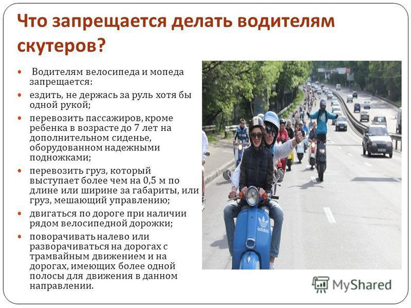 Что запрещается делать водителям скутеров ? Водителям велосипеда и мопеда запрещается : ездить, не держась за руль хотя бы одной рукой ; перевозить пассажиров, кроме ребенка в возрасте до 7 лет на дополнительном сиденье, оборудованном надежными подно