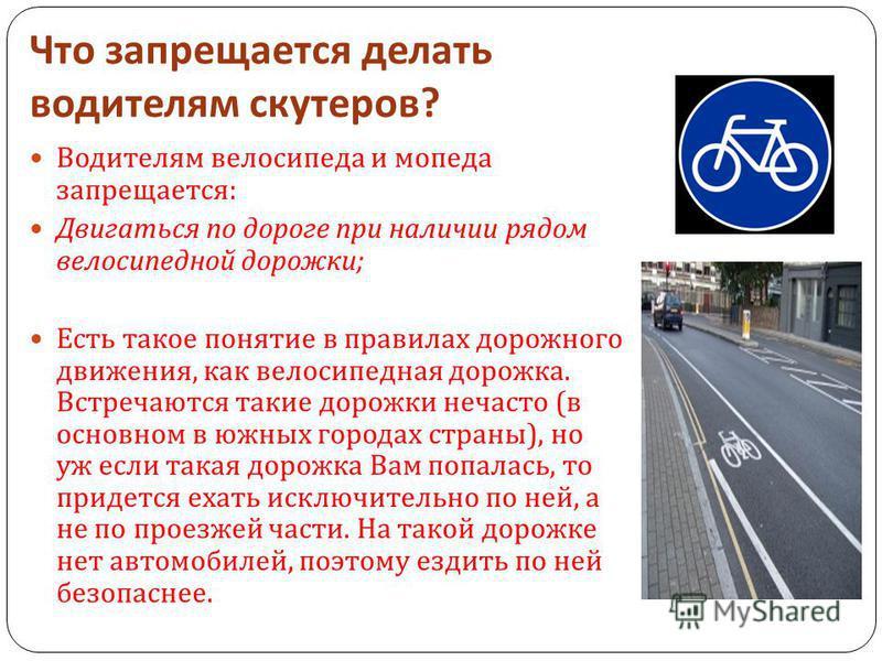 Что запрещается делать водителям скутеров ? Водителям велосипеда и мопеда запрещается : Двигаться по дороге при наличии рядом велосипедной дорожки ; Есть такое понятие в правилах дорожного движения, как велосипедная дорожка. Встречаются такие дорожки