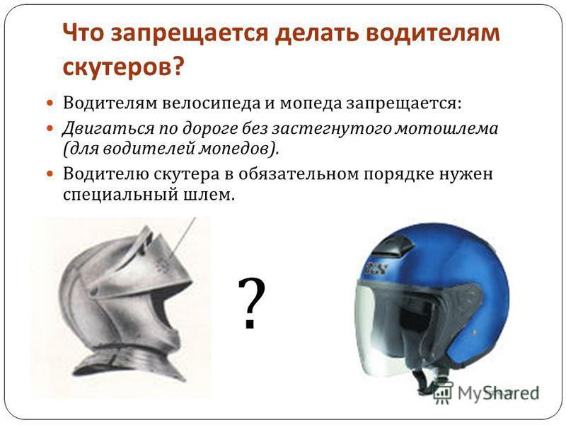 Что запрещается делать водителям скутеров ? Водителям велосипеда и мопеда запрещается : Двигаться по дороге без застегнутого мотошлема ( для водителей мопедов ). Водителю скутера в обязательном порядке нужен специальный шлем. ?