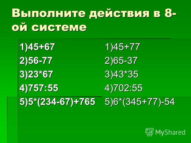 Выполните действия в 8- ой системе 1)45+672)56-773)23*674)757:555)5*(234-67)+7651)45+772)65-373)43*354)702:555)6*(345+77)-54