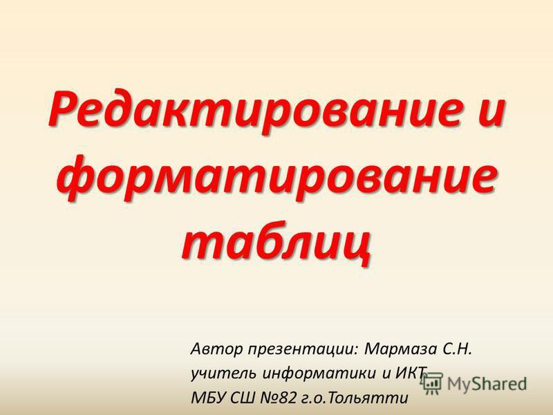 Редактирование и форматирование таблиц Автор презентации: Мармаза С.Н. учитель информатики и ИКТ МБУ СШ 82 г.о.Тольятти