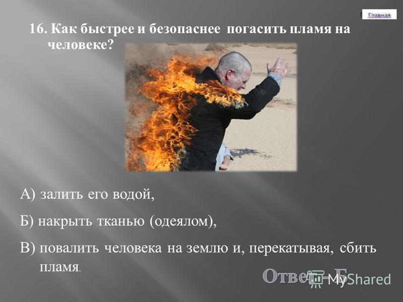 16. Как быстрее и безопаснее погасить пламя на человеке ? А ) залить его водой, Б ) накрыть тканью ( одеялом ), В ) повалить человека на землю и, перекатывая, сбить пламя.
